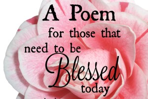 A Poem..for those that need to be blessed today…