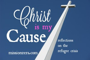 Christ Is My Cause…  (reflections on the refugee crisis)