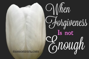 When Forgiveness is NOT Enough